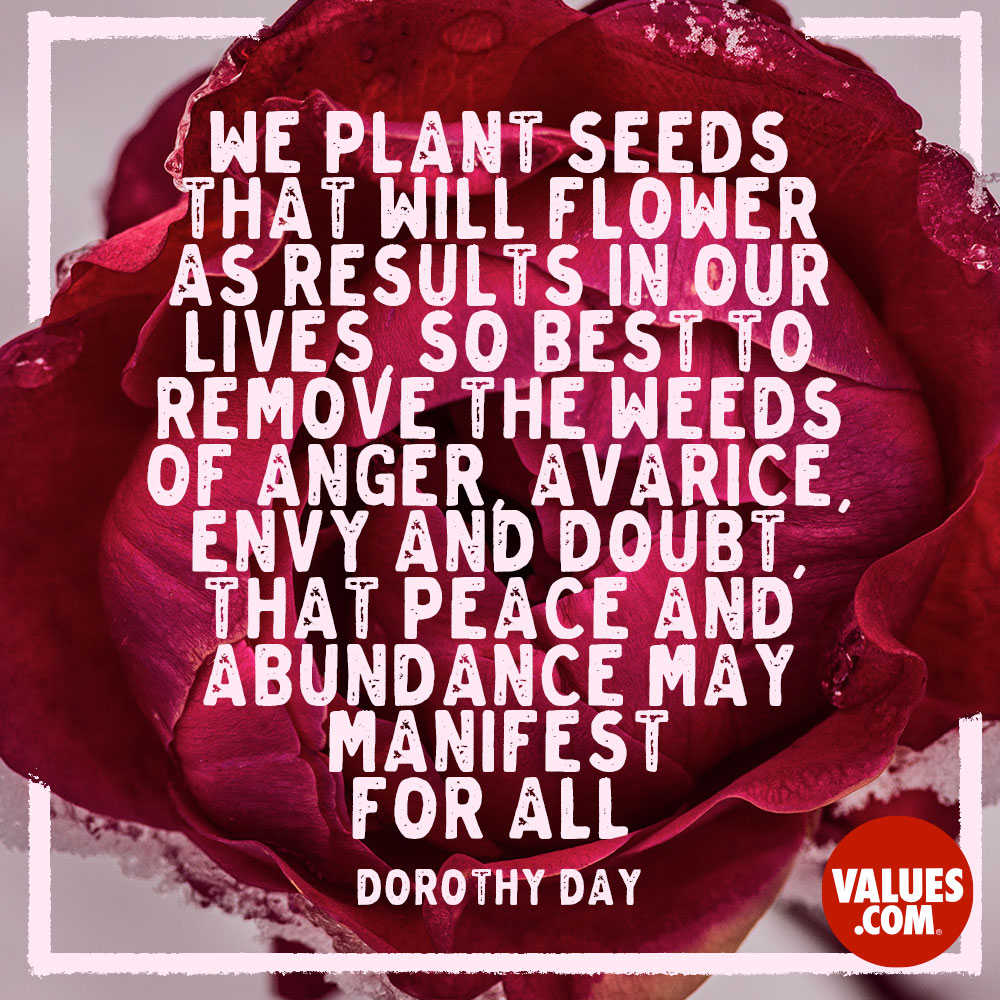 We plant seeds that will flower as results in our lives, so best to remove the weeds of anger, avarice, envy and doubt, that peace and abundance may manifest for all. —Dorothy Day