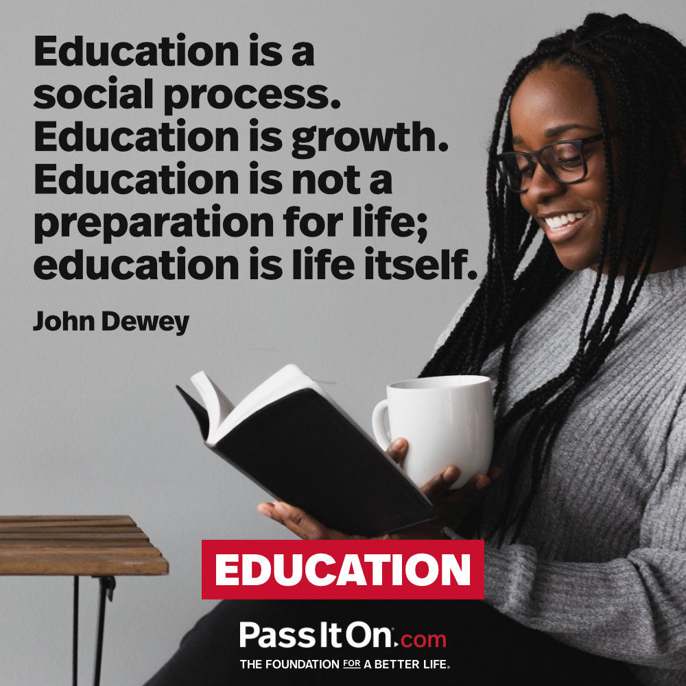 Education is a social process. Education is growth. Education is not a preparation for life; education is life itself. —John Dewey