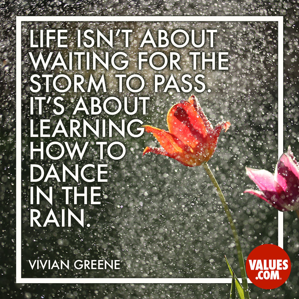 Life isn't about waiting for the storm to pass. It's about learning how to dance in the rain. —Vivian Greene