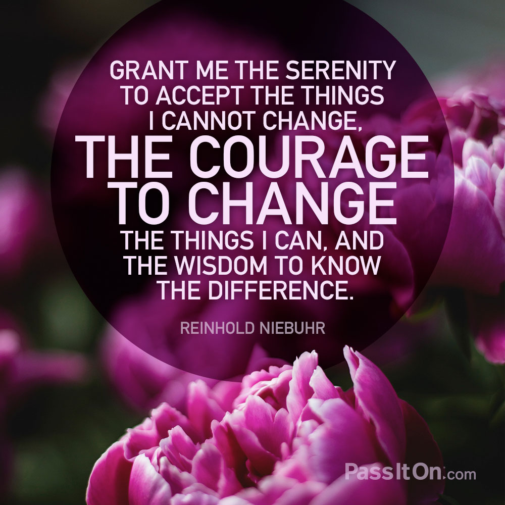 Grant me the serenity to accept the things I cannot change, the courage to change the things I can, and the wisdom to know the difference. —Reinhold Niebuhr