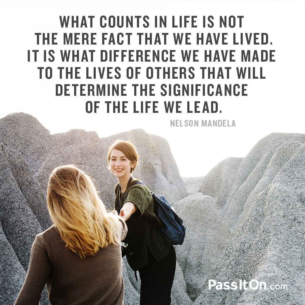 What counts in life is not the mere fact that we have lived. It is what difference we have made to the lives of others that will determine the significance of the life we lead. —Nelson Mandela