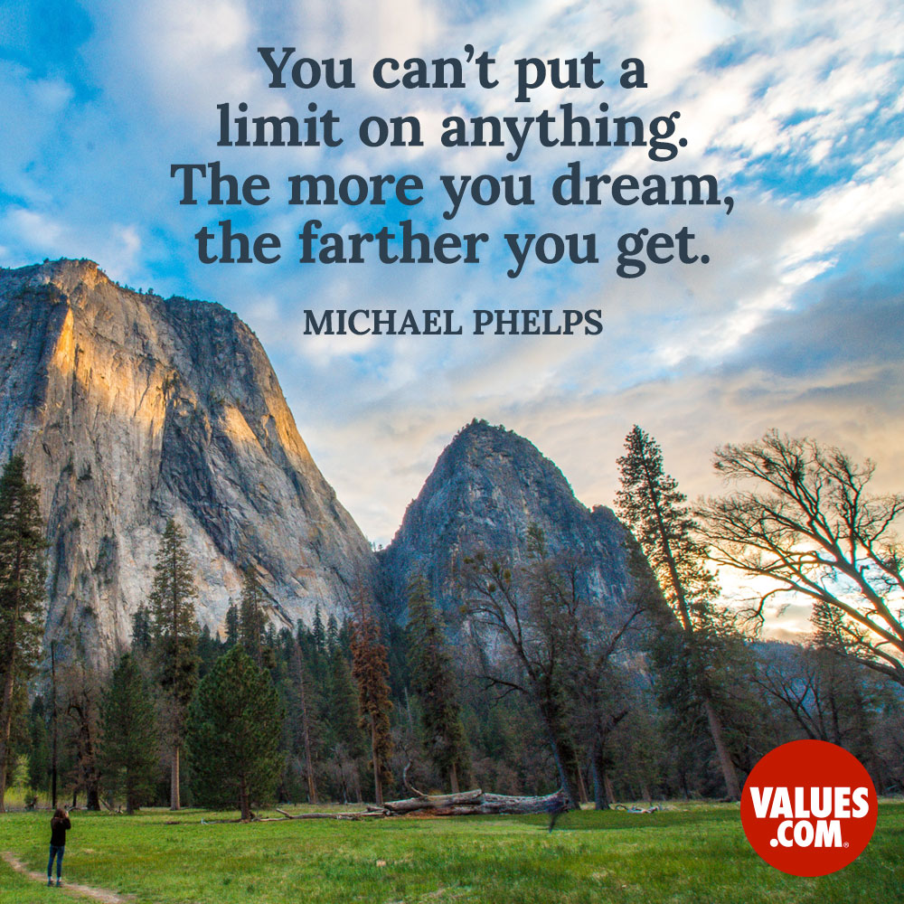You can't put a limit on anything. The more you dream, the farther you get.  —Michael Phelps