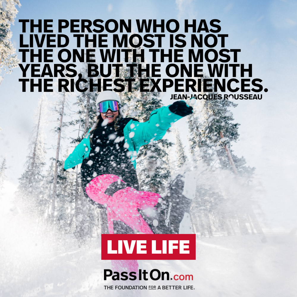 The person who has lived the most is not the one with the most years, but the one with the richest experiences. —Jean-Jacques Rousseau