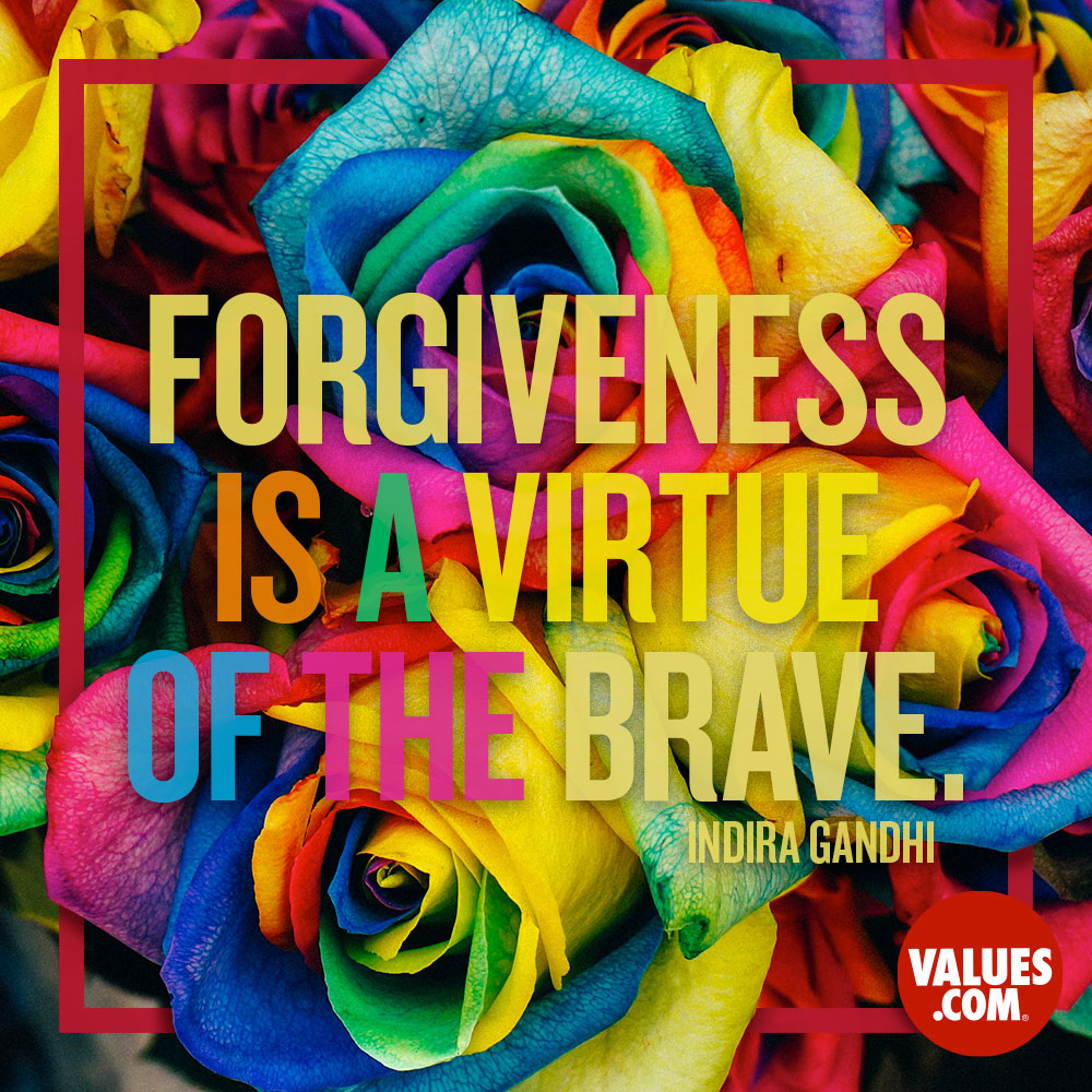 Forgiveness is a virtue of the brave. —Indira Gandhi