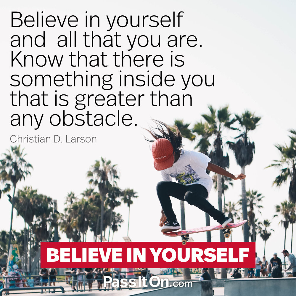 Believe in yourself and all that you are. Know that there is something inside you that is greater than any obstacle. —Christian D. Larson