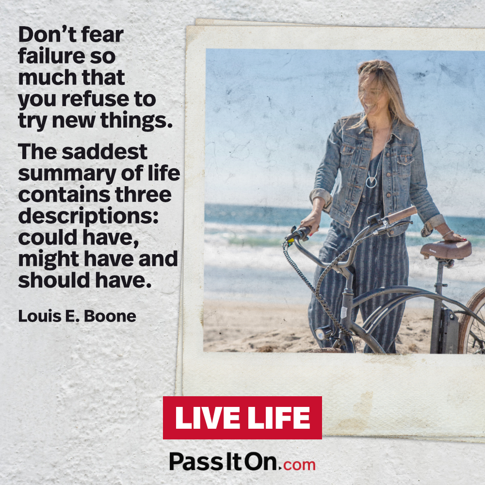 Don't fear failure so much that you refuse to try new things. The saddest summary of life contains three descriptions: could have, might have and should have. —Louis E. Boone