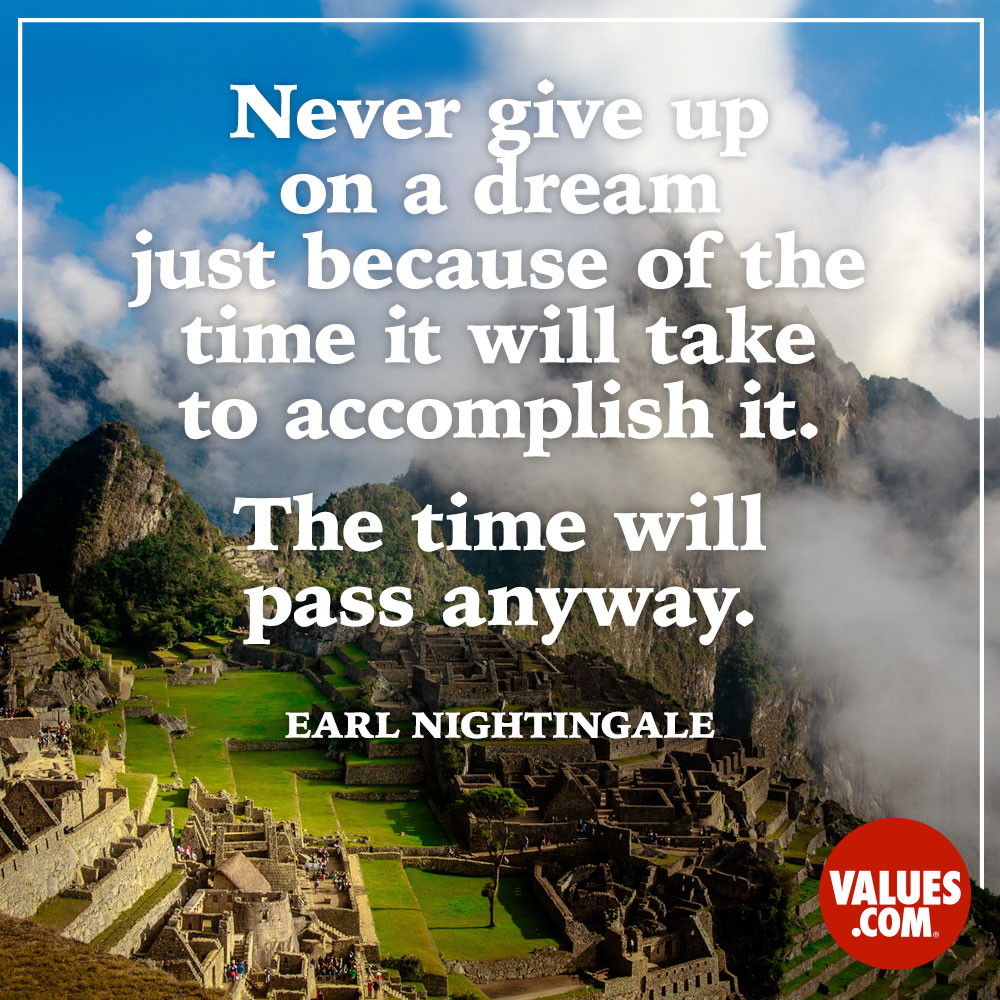 Never give up on a dream just because of the time it will take to accomplish it. The time will pass anyway. —Earl Nightingale