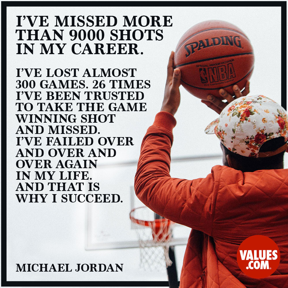 I have missed more than 9,000 shots in my career. I have lost almost 300 games. On 26 occasions I have been entrusted to take the game winning shot...and I missed. I have failed over and over and over again in my life. And that's precisely why I succeed. —Michael Jordan