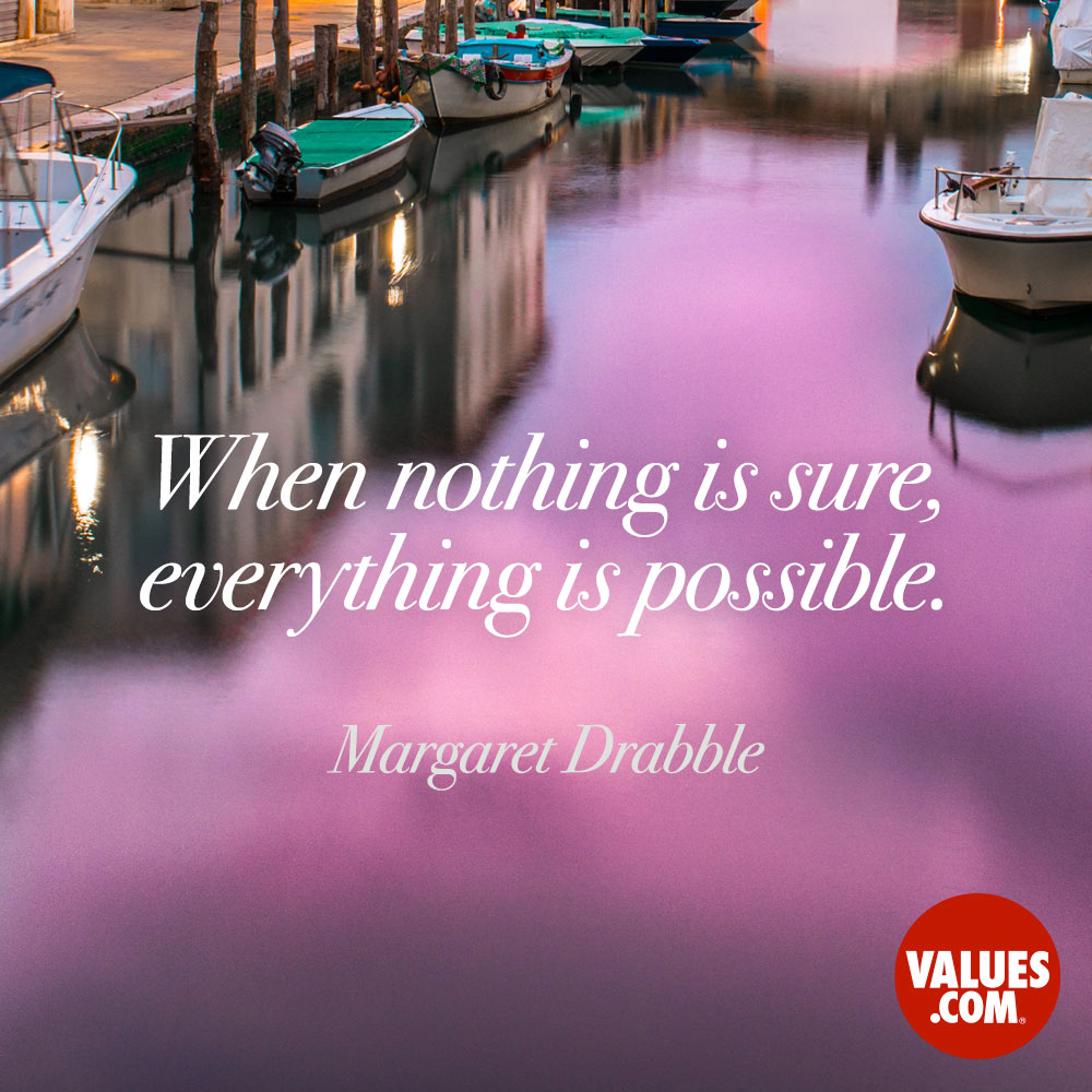 When nothing is sure, everything is possible. —Margaret Drabble