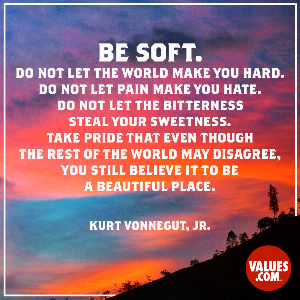 Be soft. Do not let the world make you hard. Do not let pain make you hate. Do not let the bitterness steal your sweetness. Take pride that even though the rest of the world may disagree, you still believe it to be a beautiful place. —Kurt Vonnegut, Jr.