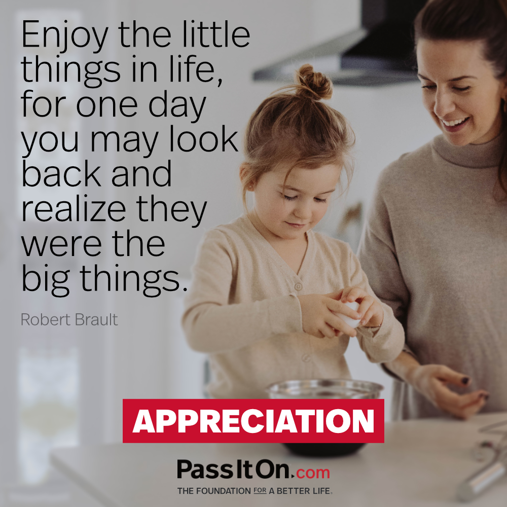Enjoy the little things in life, for one day you may look back and realize they were the big things. —Robert Brault