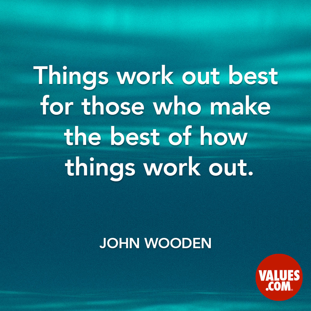 Things turn out best for the people who make the best of the way things turn out. —John R. Wooden