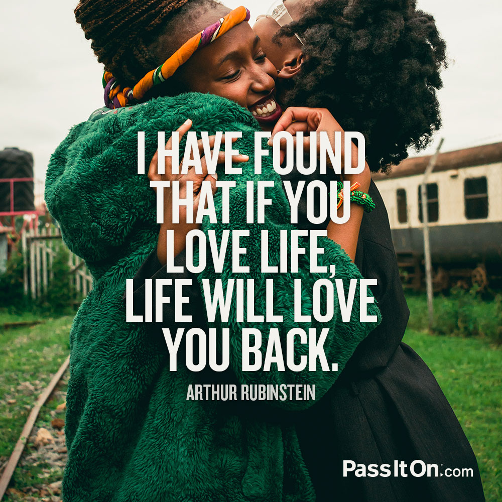 I have found that if you love life, life will love you back. —Arthur Rubinstein