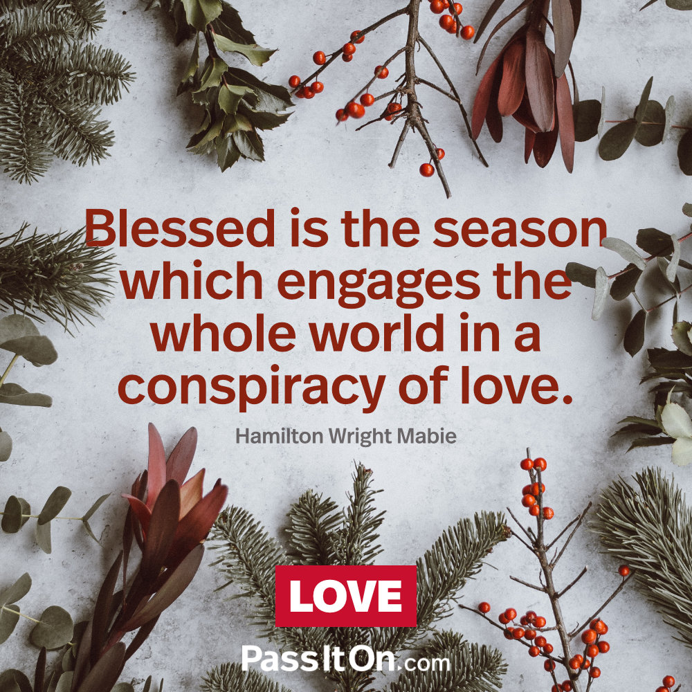 Blessed is the season which engages the whole world in a conspiracy of love. —Hamilton Wright Mabie