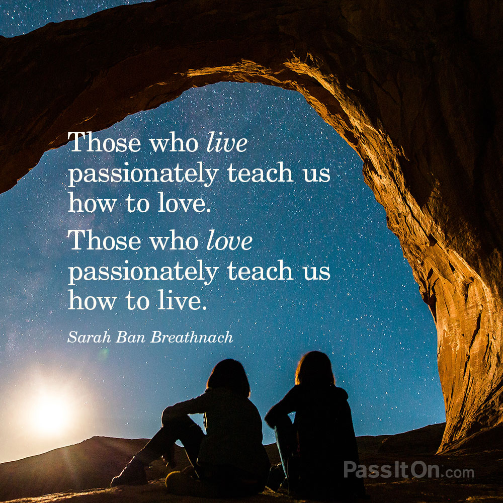 Those who live passionately teach us how to love. Those who love passionately teach us how to live. —Sarah Ban Breathnach