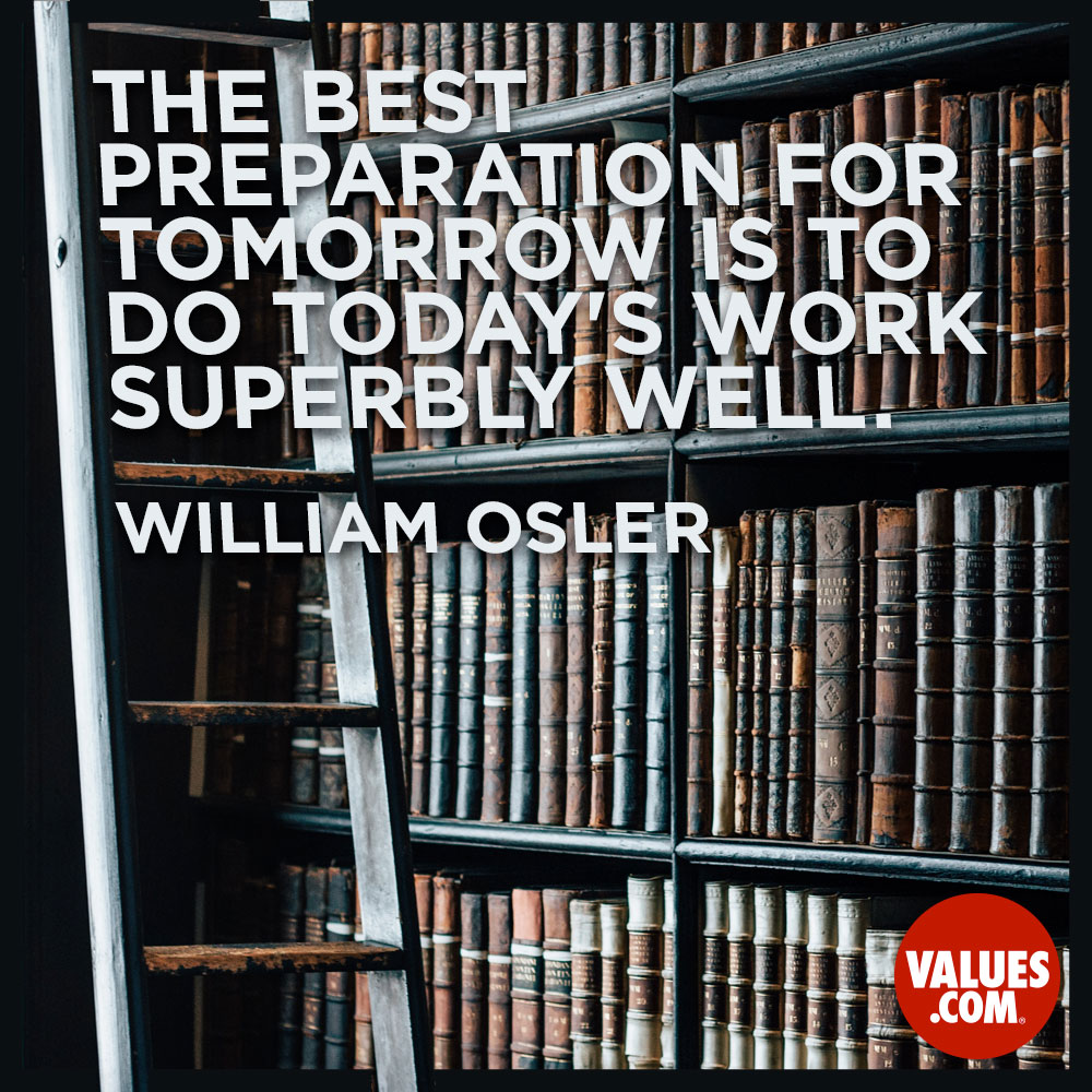 The best preparation for tomorrow is to do today's work superbly well.  —Sir William Osler