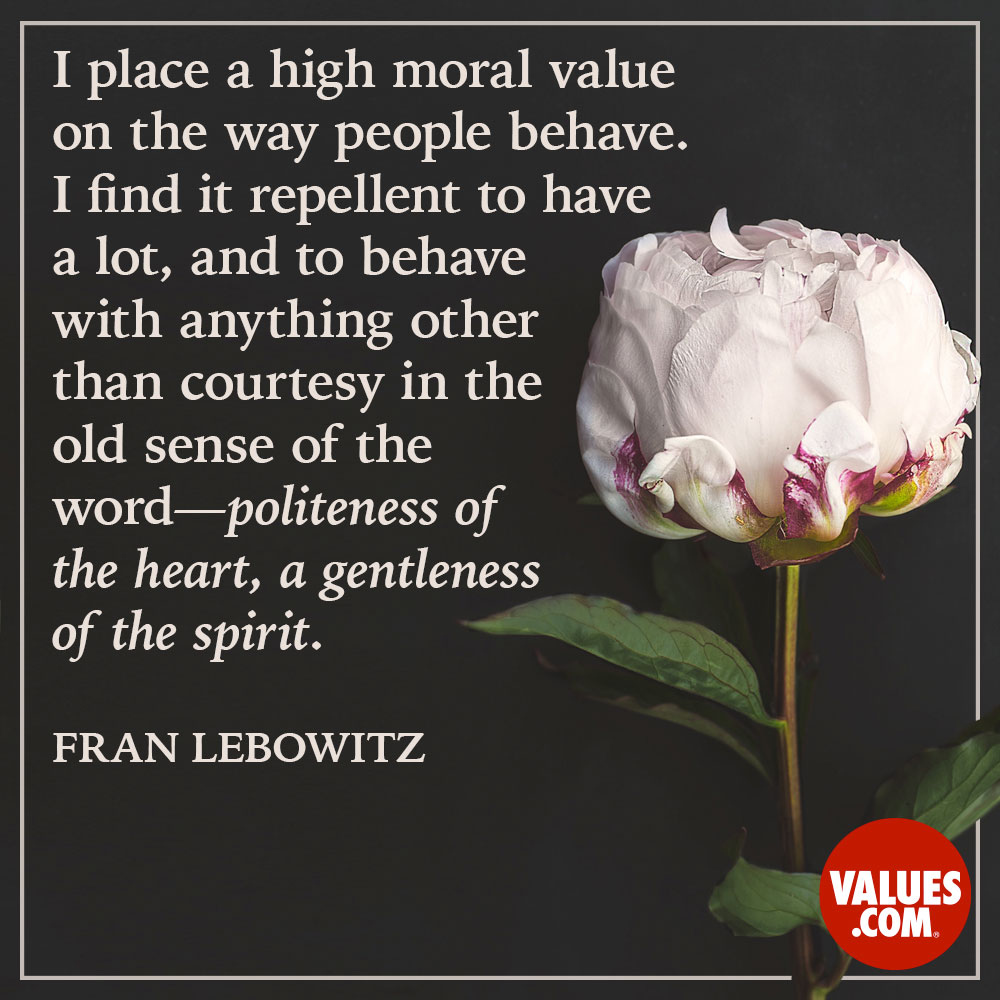 I place a high moral value on the way people behave. I find it repellent to have a lot, and to behave with anything other than courtesy in the old sense of the word - politeness of the heart, a gentleness of the spirit. —Fran Lebowitz