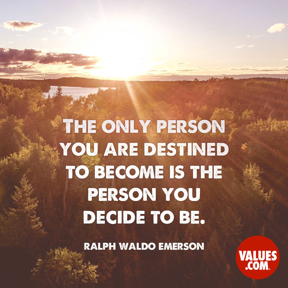 The only person you are destined to become is the person you decide to be. —Ralph Waldo Emerson