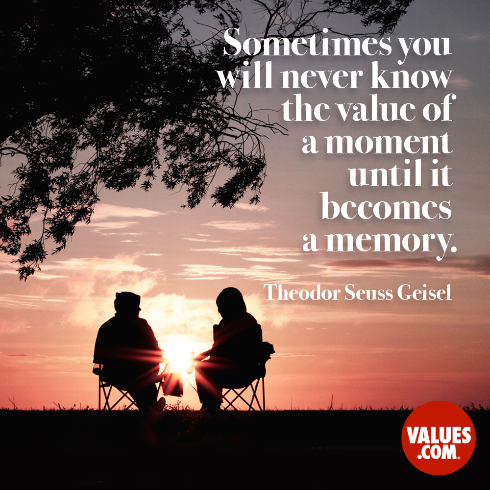 Sometimes you will never know the value of a moment until it becomes a memory. —Theodor Seuss Geisel