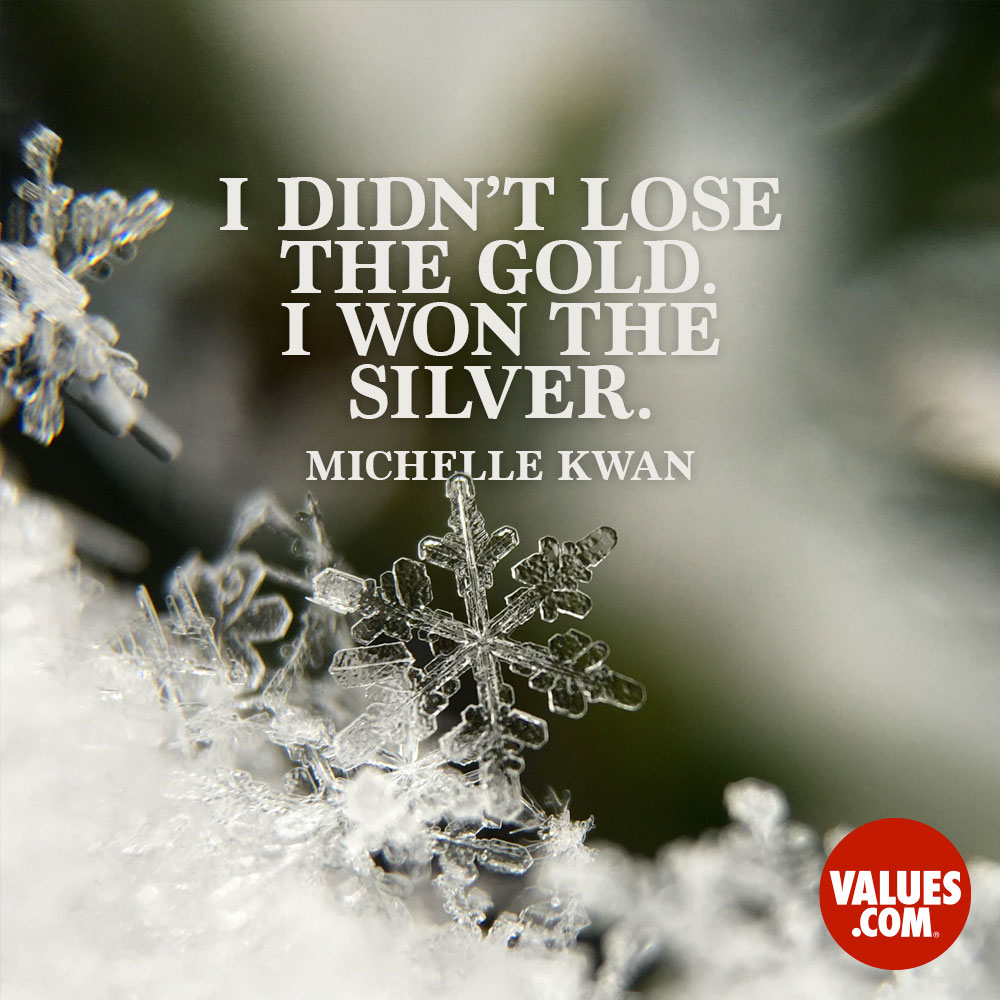 I didn't lose the gold. I won the silver. —Michelle Kwan