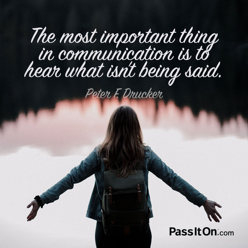 The most important thing in communication is to hear what isn't being said. —Peter F. Drucker