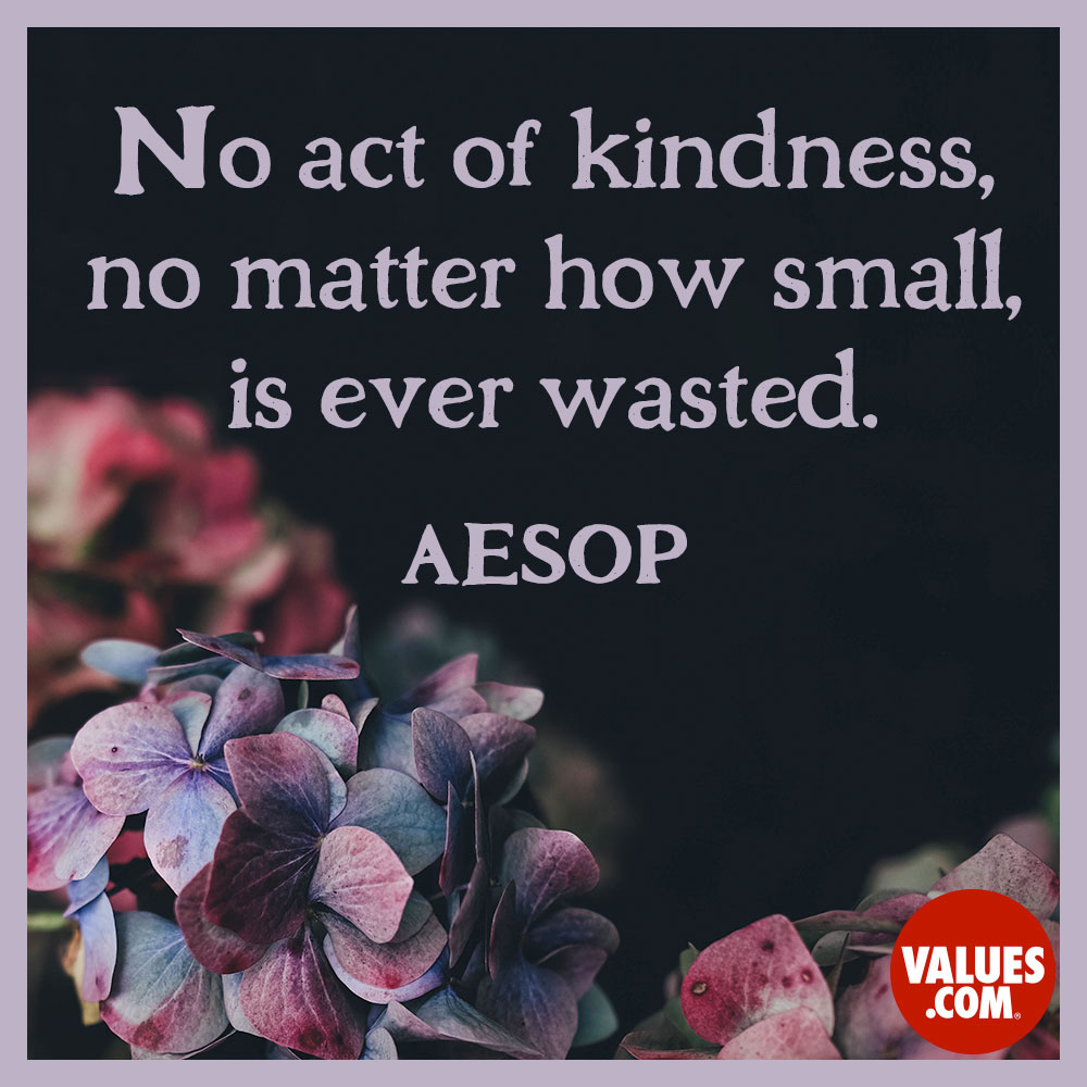 No act of kindness, no matter how small, is ever wasted. —Aesop