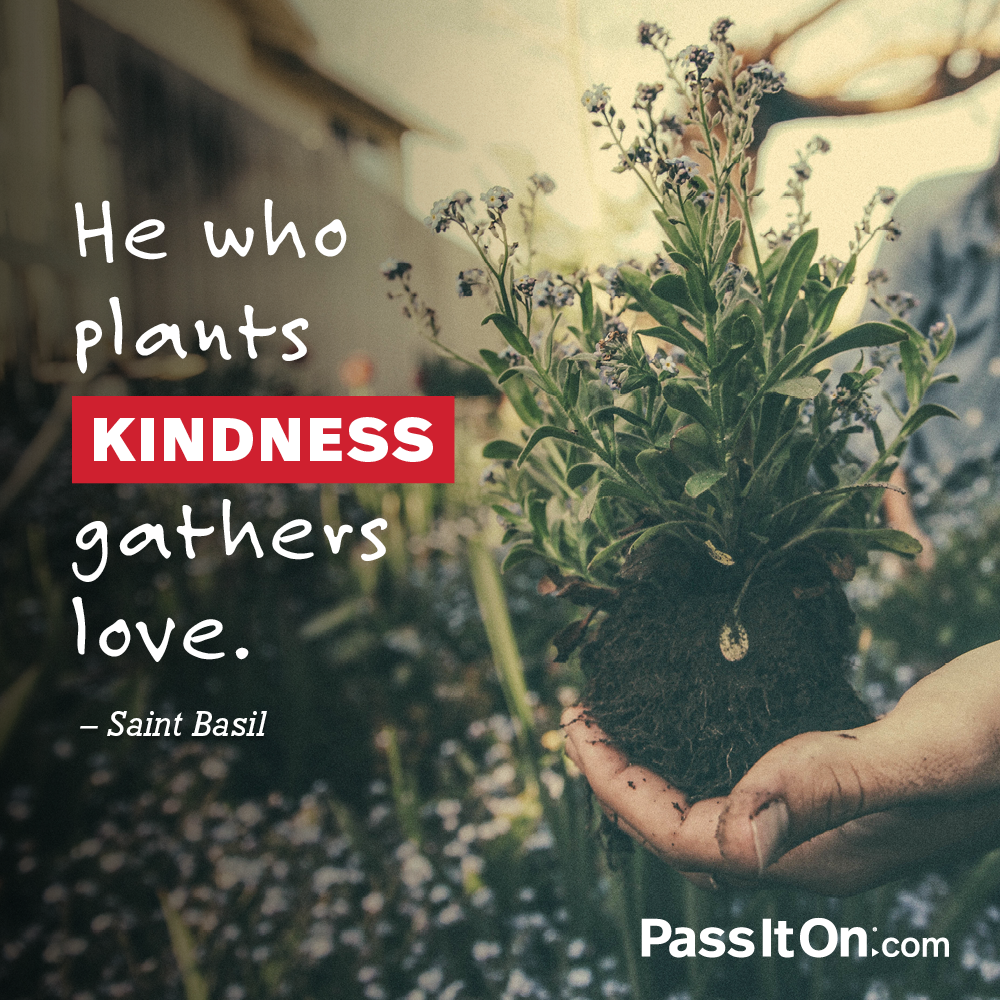 He who plants kindness gathers love. —Saint Basil
