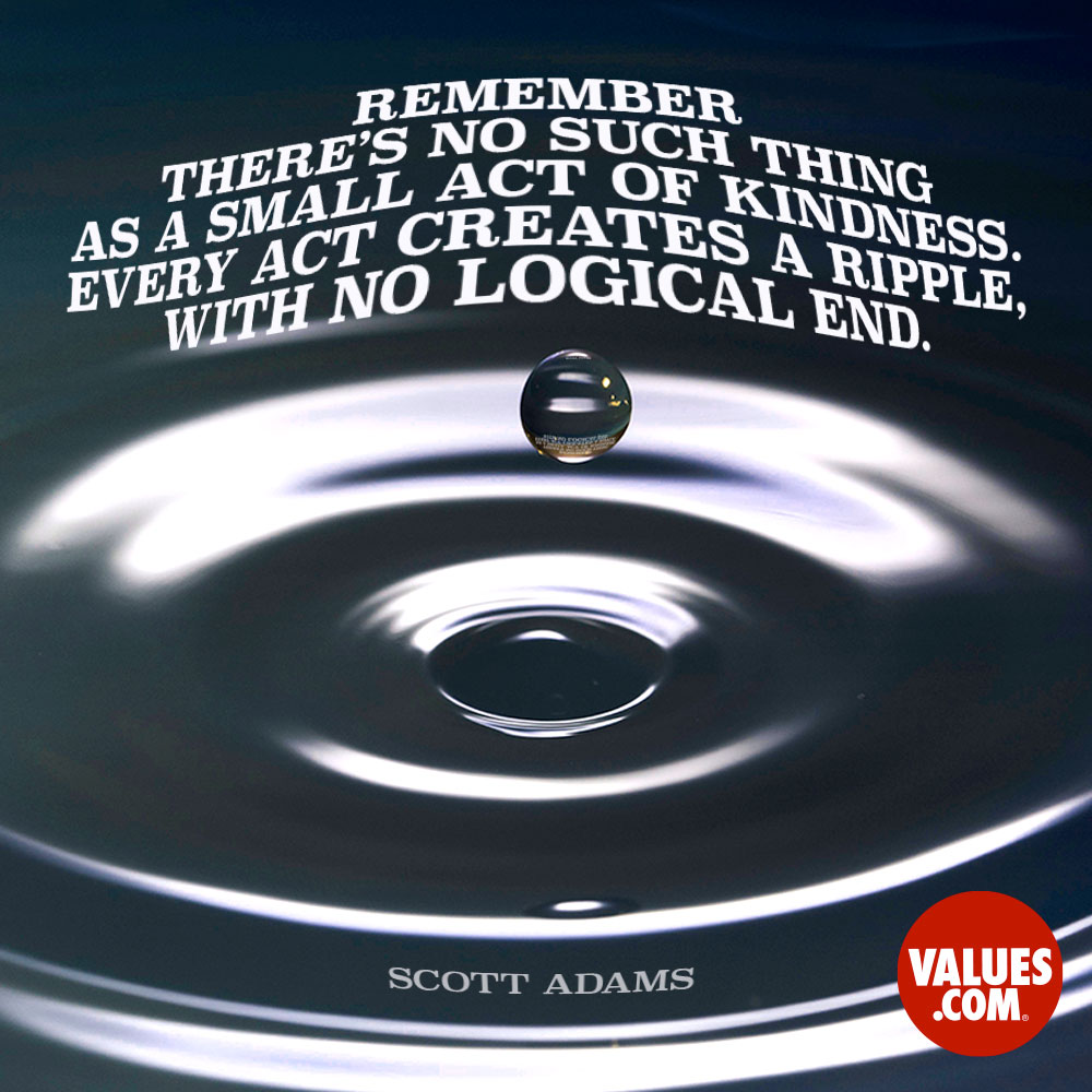 Remember there's no such thing as a small act of kindness. Every act creates a ripple with no logical end. —Scott Adams