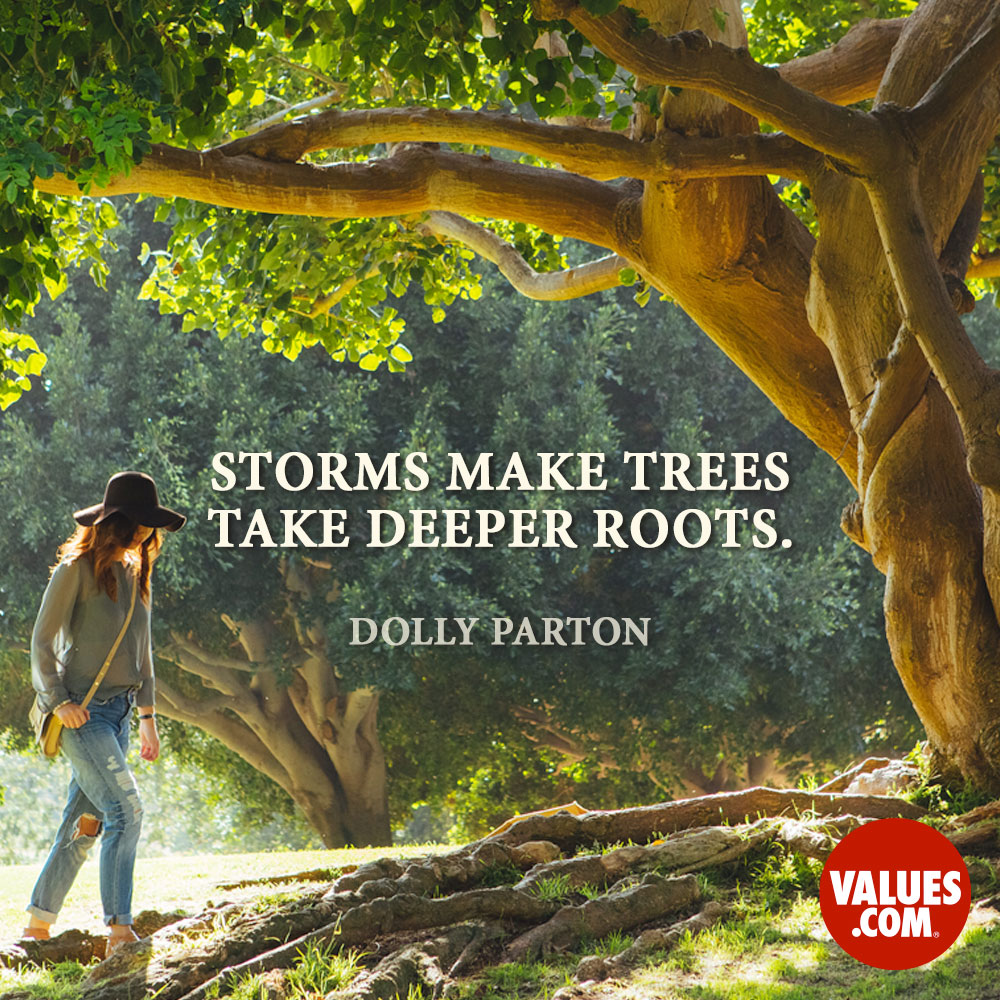 Storms make trees take deeper roots. —Dolly Parton