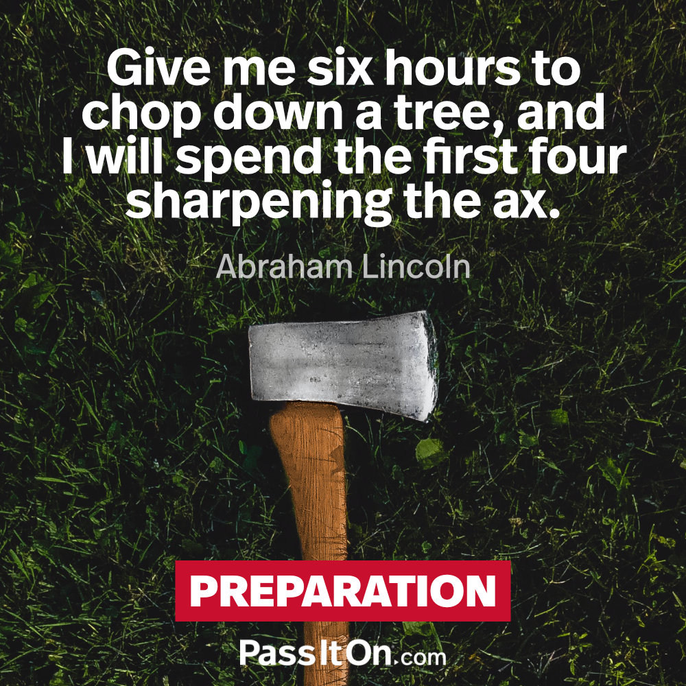 Give me six hours to chop down a tree, and I will spend the first four sharpening the axe. —Abraham Lincoln