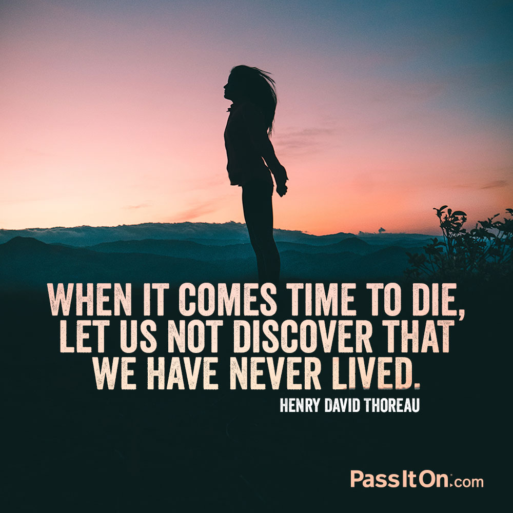 When it comes time to die, let us not discover that we have never lived.  —Henry David Thoreau
