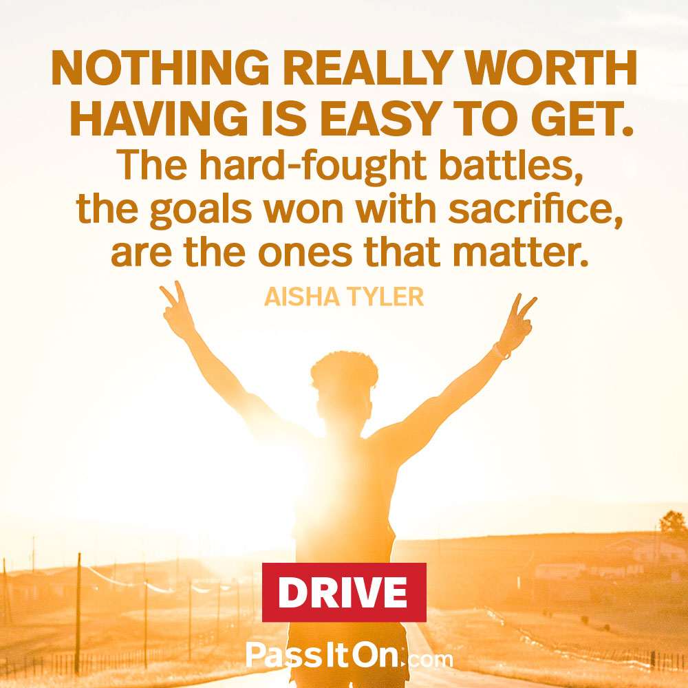 Nothing really worth having is easy to get. The hard-fought battles, the goals won with sacrifice, are the ones that matter. —Aisha Tyler