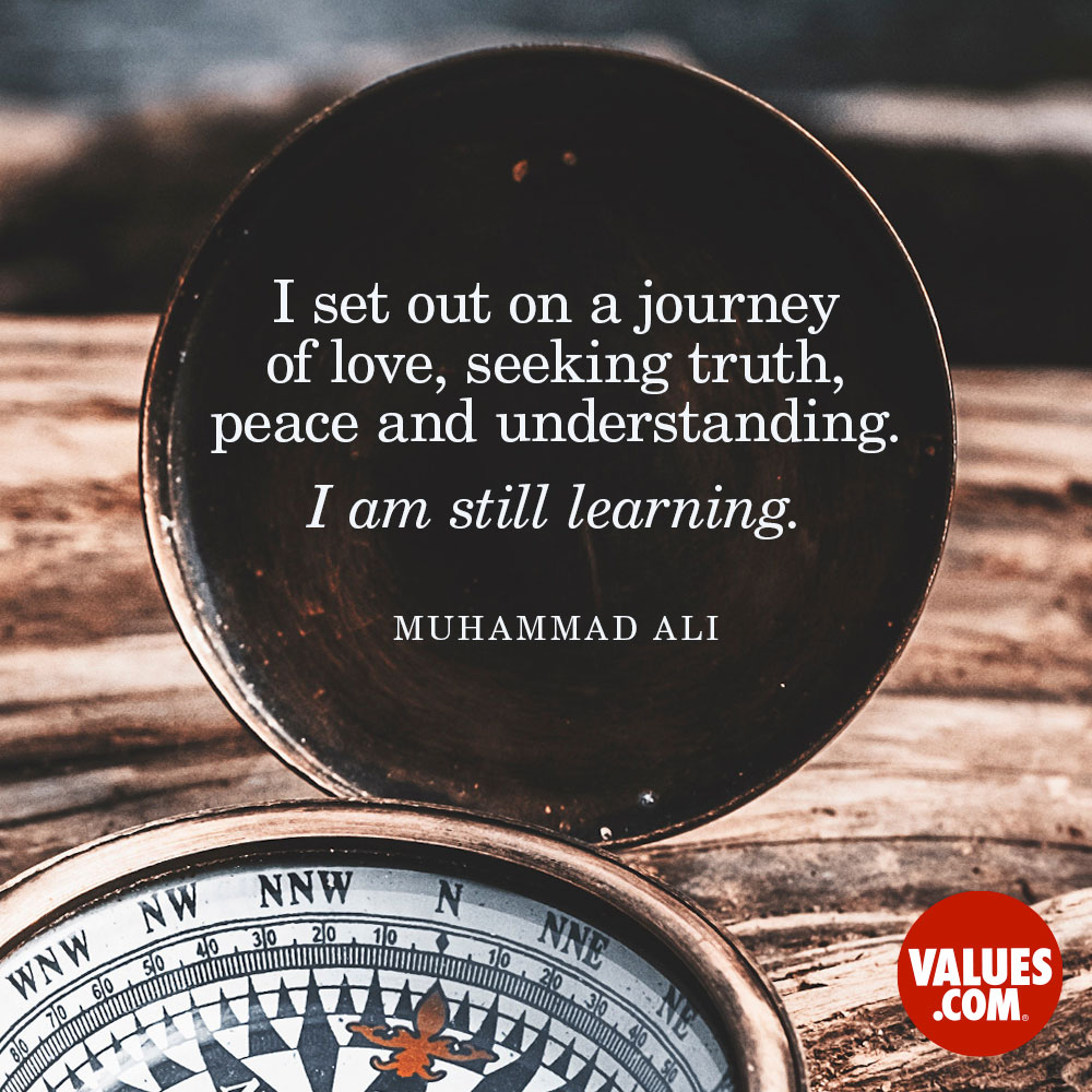 I set out on a journey of love, seeking truth, peace and understanding. I am still learning. —Muhammad Ali