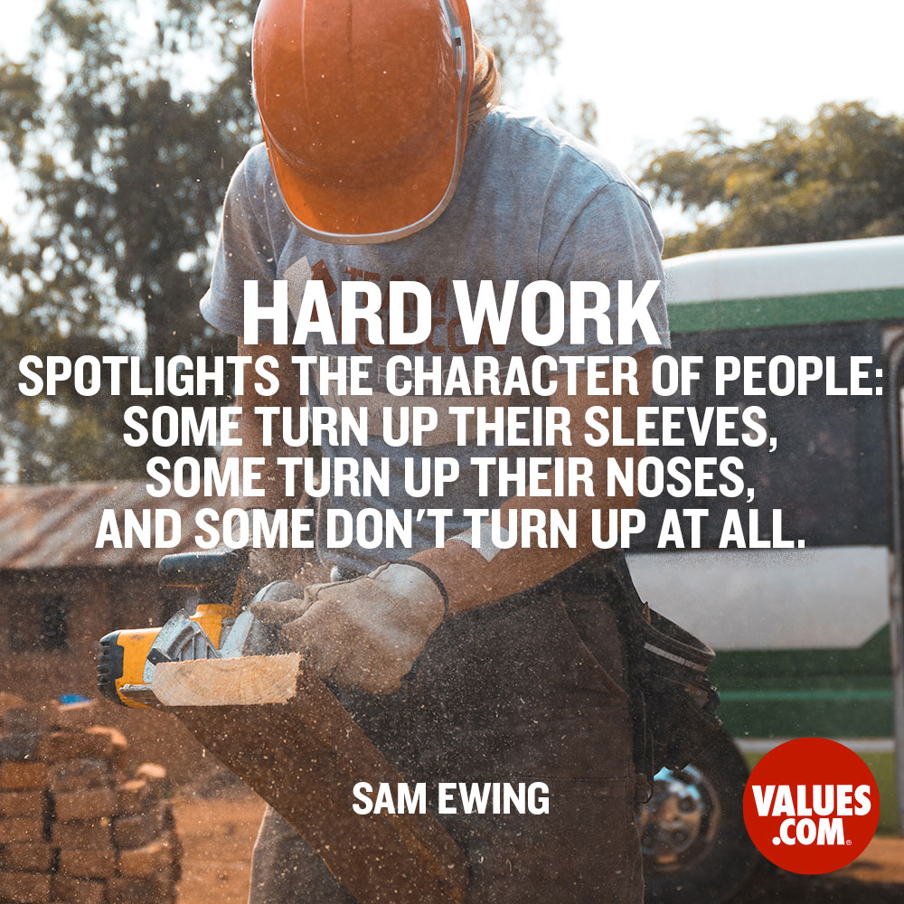 Hard work spotlights the character of people: some turn up their sleeves, some turn up their noses, and some don't turn up at all. —Sam Ewing
