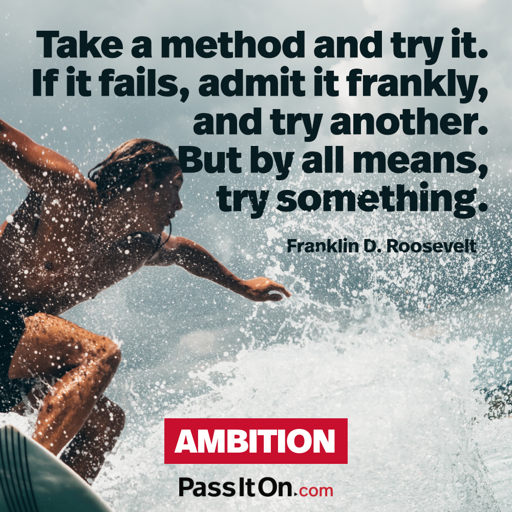 Take a method and try it. If it fails, admit it frankly, and try another. But by all means, try something. —Franklin D. Roosevelt