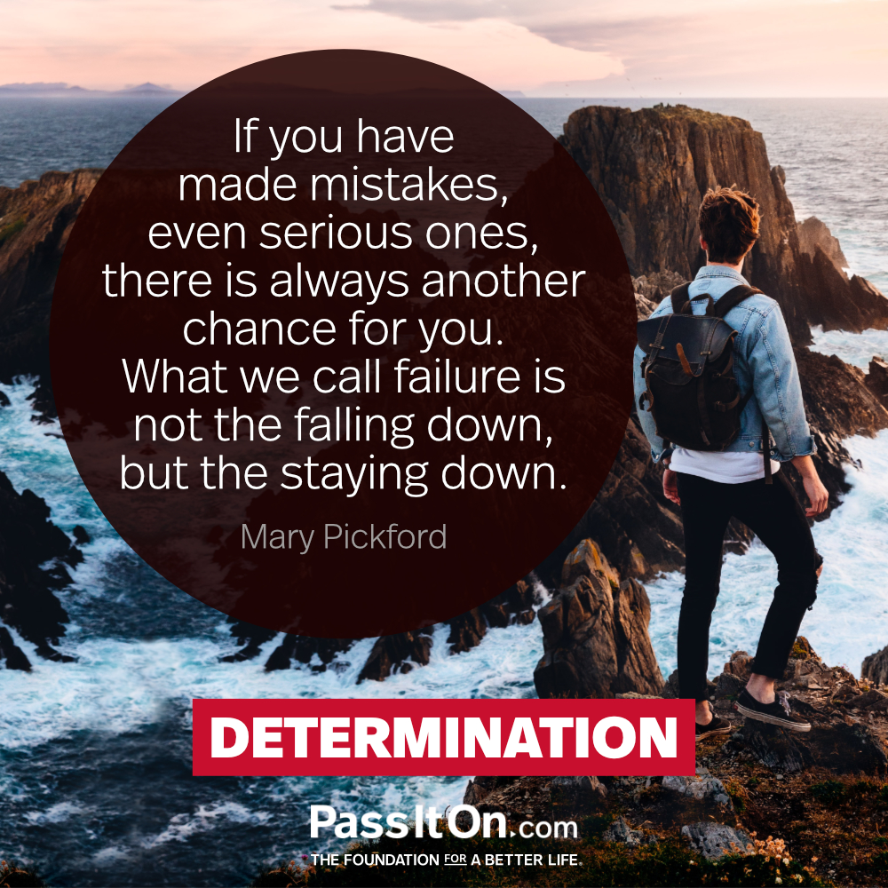 If you have made mistakes, even serious ones, there is always another chance for you.  What we call failure is not the falling down, but the staying down. —Mary Pickford
