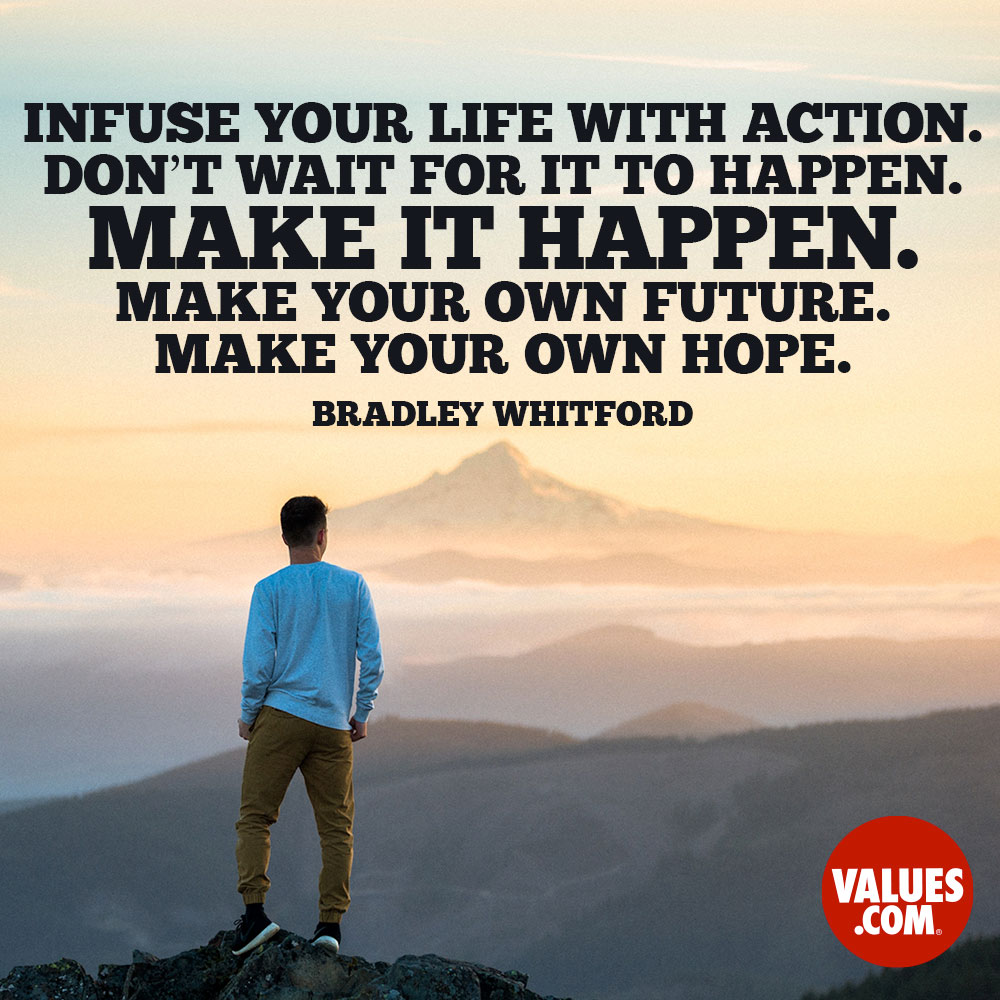 Infuse your life with action. Don't wait for it to happen. Make it happen. Make your own future. Make your own hope. —Bradley Whitford