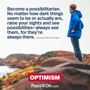 Become a possibilitarian. No matter how dark things seem to be or actually are, raise your sights and see possibilities—always see them, for they're always there. #<Author:0x00007f1509602d20>