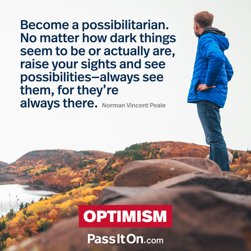 Become a possibilitarian. No matter how dark things seem to be or actually are, raise your sights and see possibilities—always see them, for they're always there. —Norman Vincent Peale