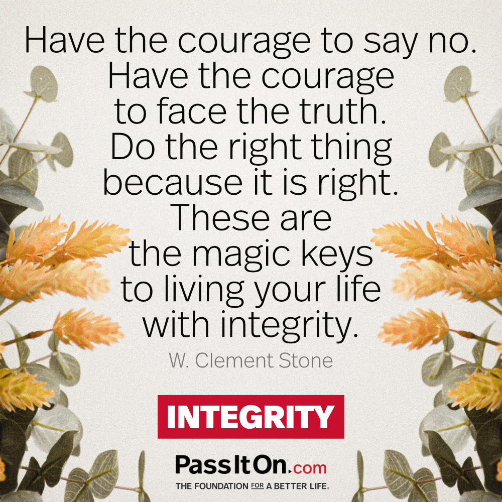 Have the courage to say no. Have the courage to face the truth. Do the right thing because it is right. These are the magic keys to living your life with integrity. —W. Clement Stone