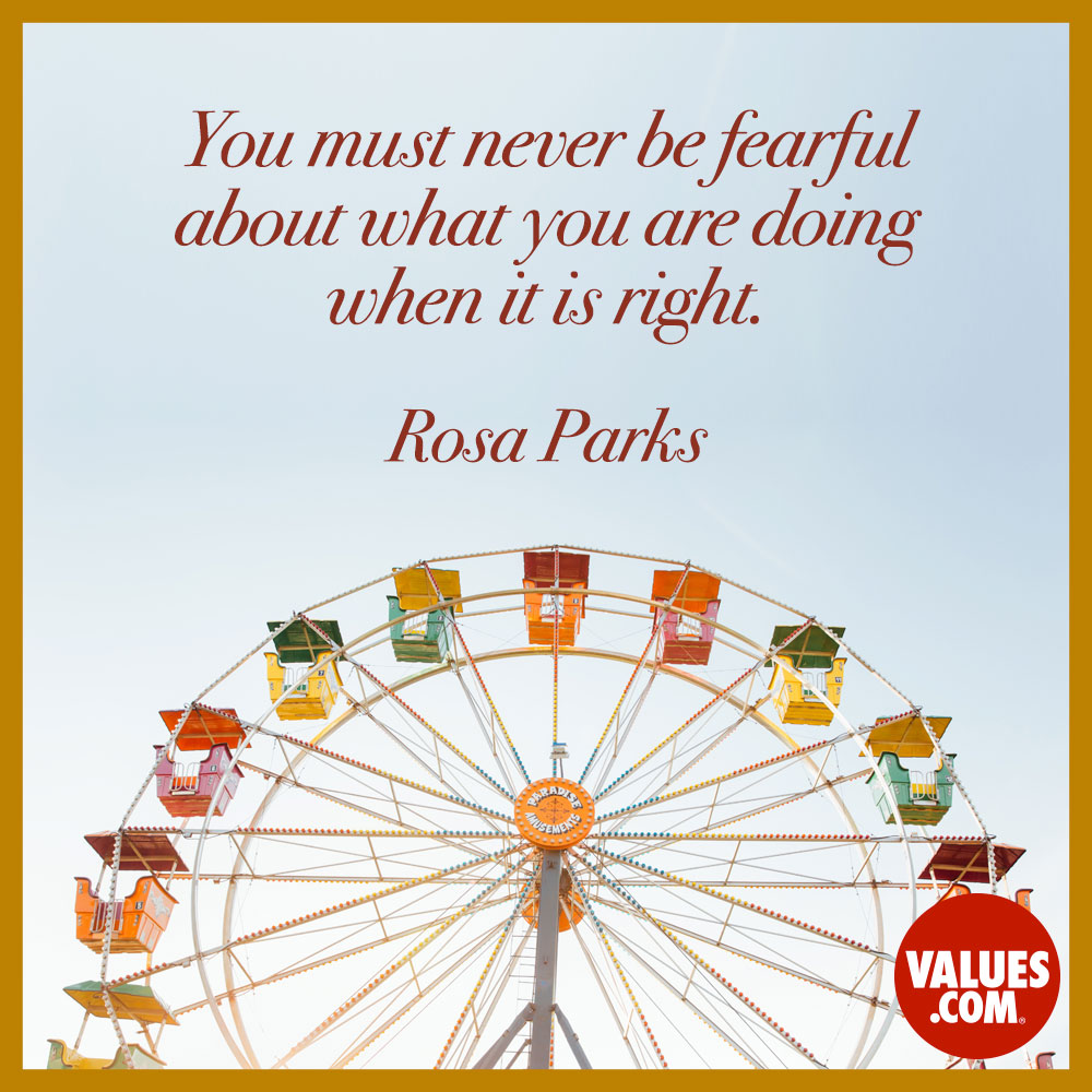 You must never be fearful about what you are doing when it is right. —Rosa Parks