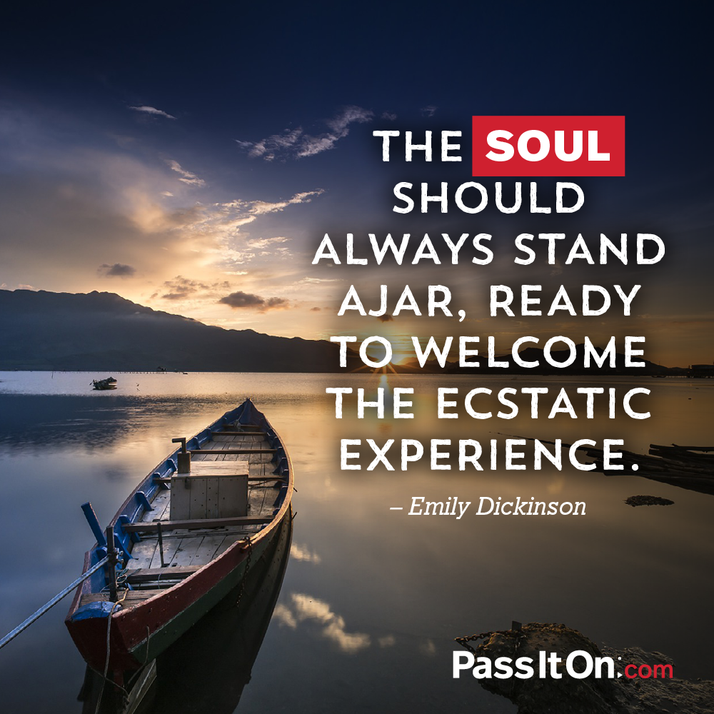 The soul should always stand ajar, ready to welcome the ecstatic experience. —Emily Dickinson
