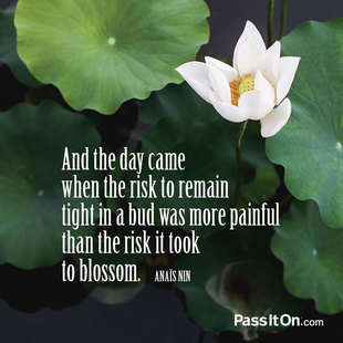 And the day came when the risk to remain tight in a bud was more painful than the risk it took to blossom. #<Author:0x00007f1b00f460d8>