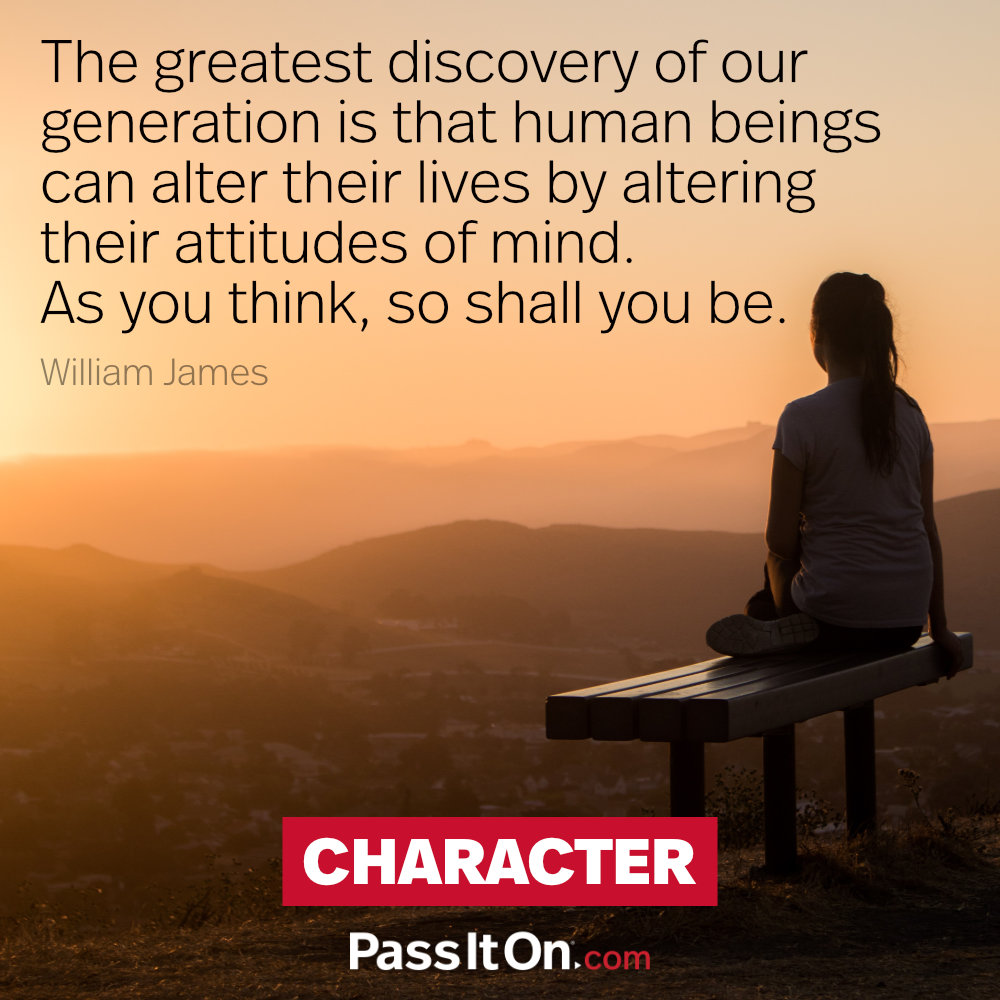 The greatest discovery of our generation is that human beings can alter their lives by altering their attitudes of mind. As you think, so shall you be. —William James