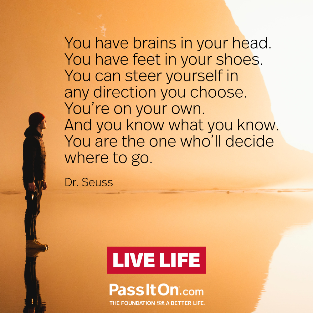 You have brains in your head. You have feet in your shoes. You can steer yourself in any direction you choose. You're on your own. And you know what you know. You are the one who'll decide where to go.  —Theodor Seuss Geisel