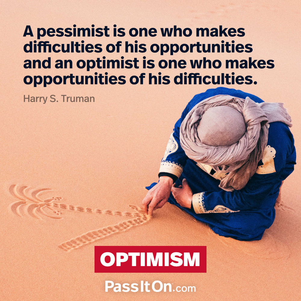 A pessimist is one who makes difficulties of his opportunities and an optimist is one who makes opportunities of his difficulties. —Harry S. Truman