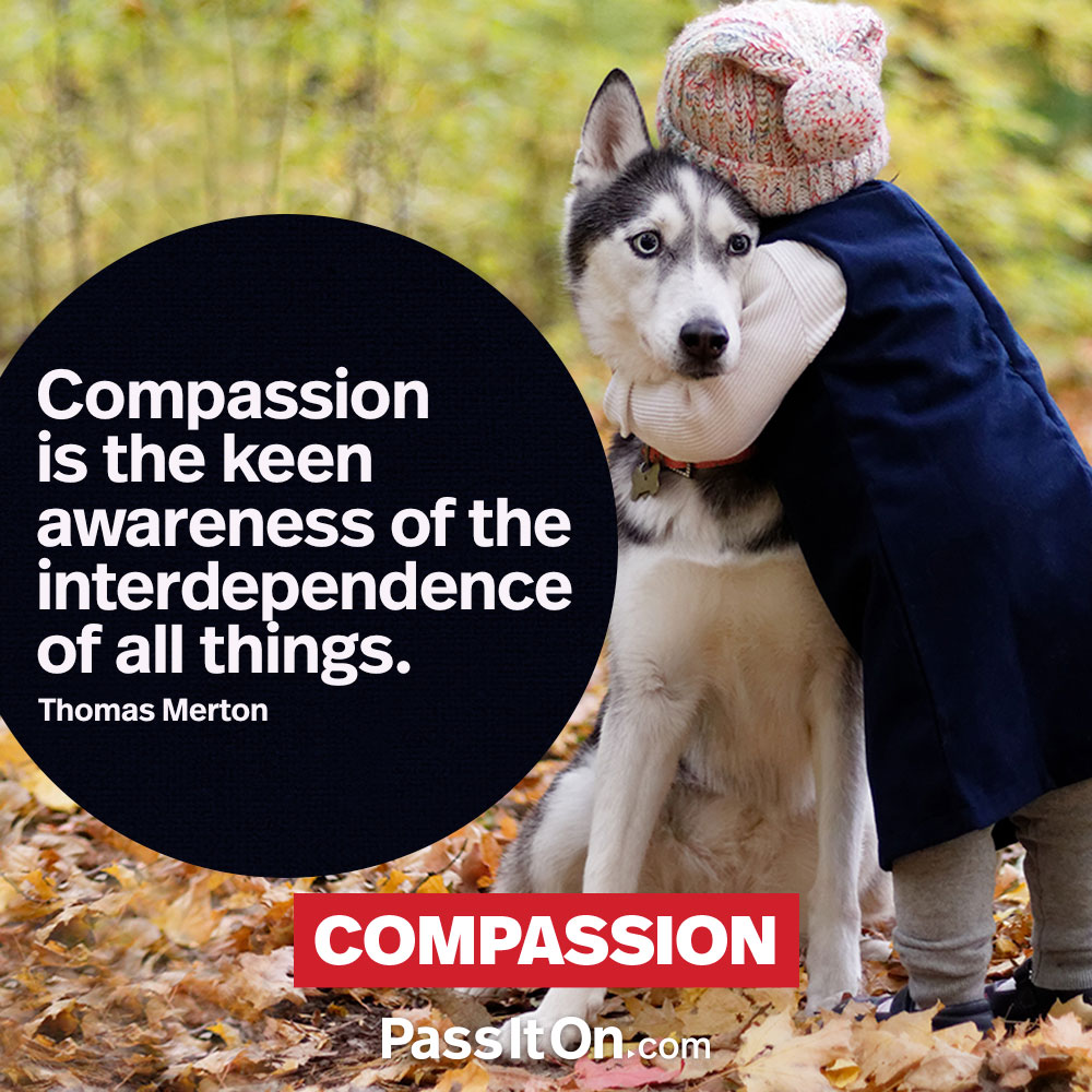 Compassion is the keen awareness of the interdependence of all things. —Thomas Merton