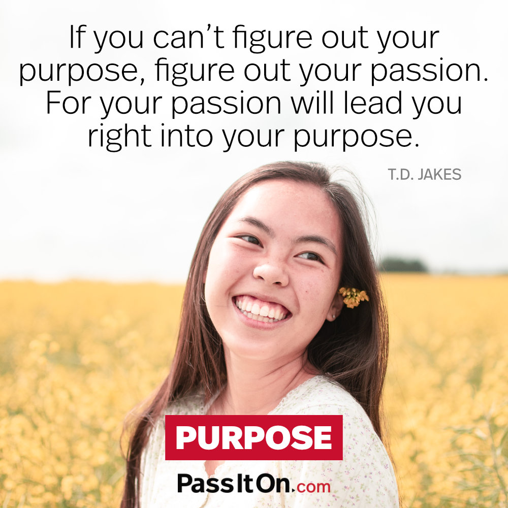 If you can't figure out your purpose, figure out your passion. For your passion will lead you right into your purpose. —T.D. Jakes