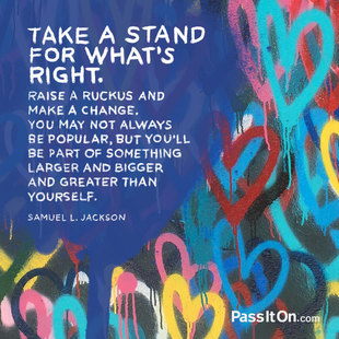 Take a stand for what's right. Raise a ruckus and make a change. You may not always be popular, but you'll be part of something larger and bigger and greater than yourself. #<Author:0x0000564b2b054ae8>