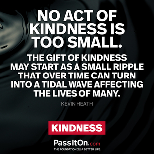 No act of kindness is too small. The gift of kindness may start as a small ripple that over time can turn into a tidal wave affecting the lives of many. #<Author:0x0000563077a106a0>